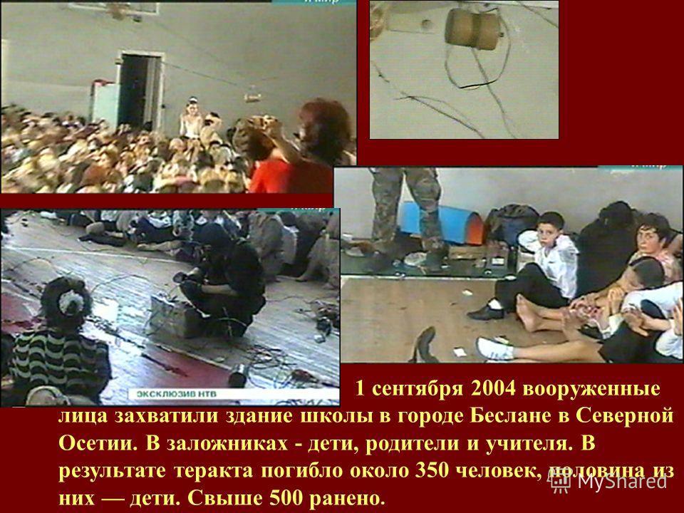 1 сентября 2004 вооруженные лица захватили здание школы в городе Беслане в Северной Осетии. В заложниках - дети, родители и учителя. В результате теракта погибло около 350 человек, половина из них дети. Свыше 500 ранено.