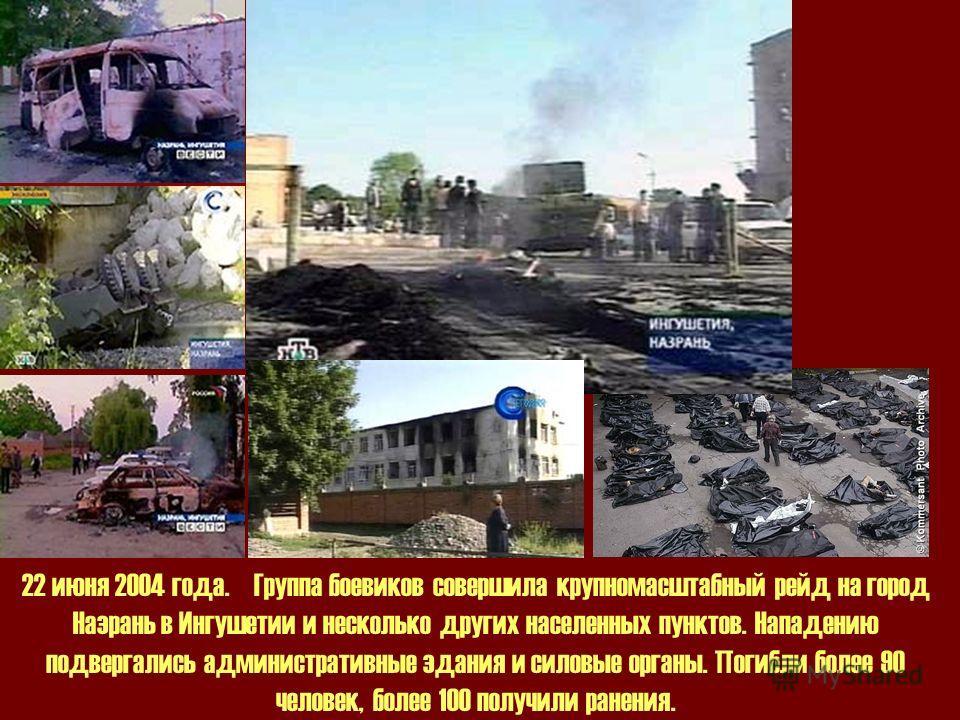 22 июня 2004 года. Группа боевиков совершила крупномасштабный рейд на город Назрань в Ингушетии и несколько других населенных пунктов. Нападению подвергались административные здания и силовые органы. Погибли более 90 человек, более 100 получили ранен