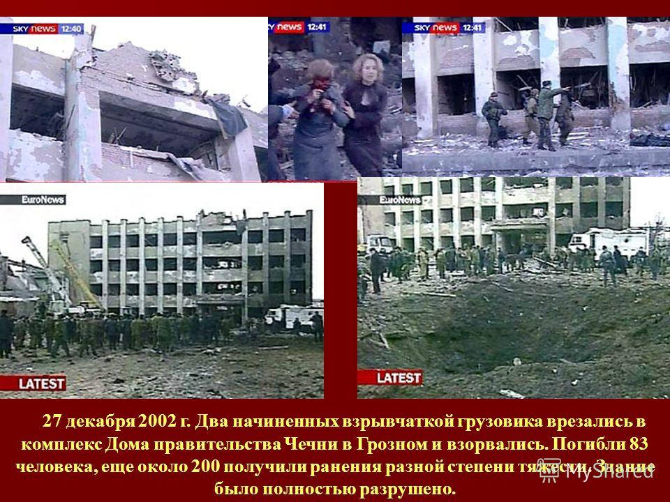27 декабря 2002 г. Два начиненных взрывчаткой грузовика врезались в комплекс Дома правительства Чечни в Грозном и взорвались. Погибли 83 человека, еще около 200 получили ранения разной степени тяжести. Здание было полностью разрушено.