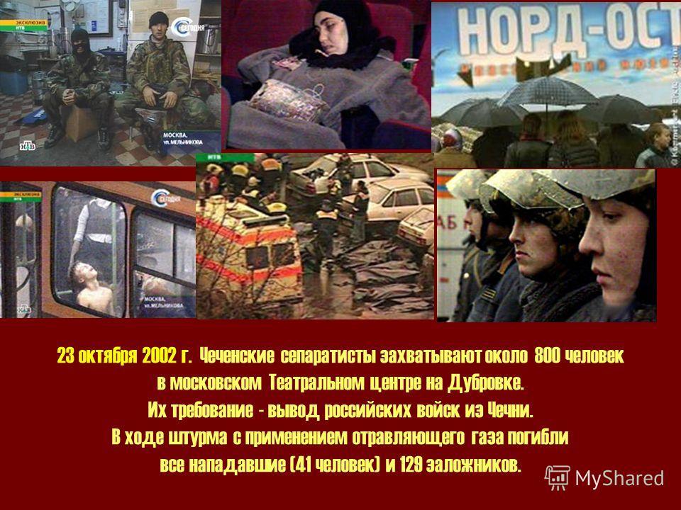 23 октября 2002 г. Чеченские сепаратисты захватывают около 800 человек в московском Театральном центре на Дубровке. Их требование - вывод российских войск из Чечни. В ходе штурма с применением отравляющего газа погибли все нападавшие (41 человек) и 1