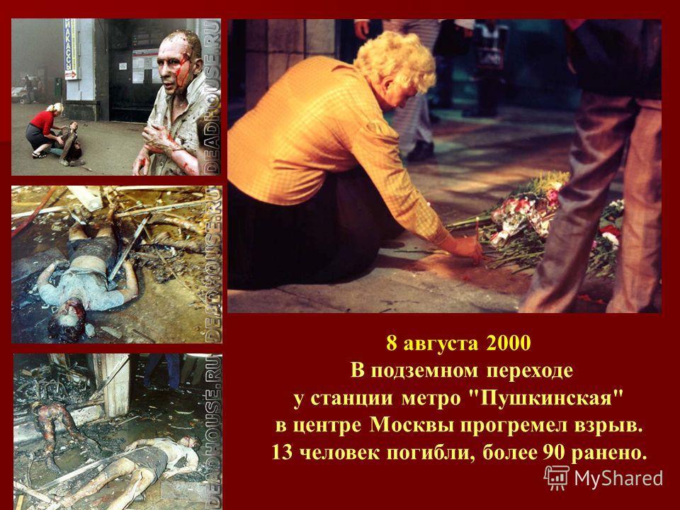 8 августа 2000 В подземном переходе у станции метро Пушкинская в центре Москвы прогремел взрыв. 13 человек погибли, более 90 ранено.