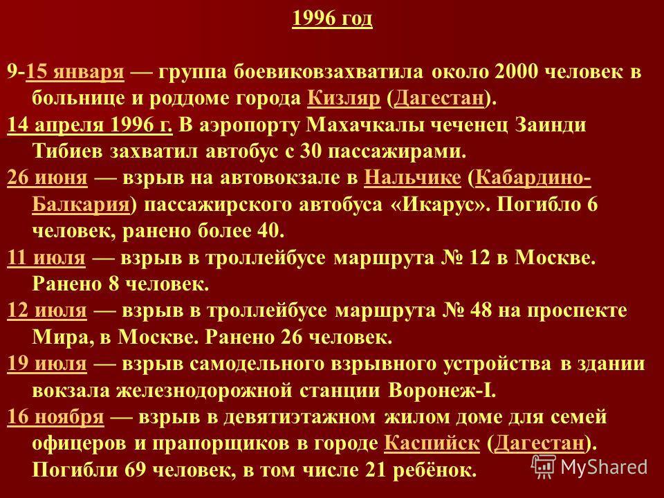 1996 год 9-15 января группа боевиковзахватила около 2000 человек в больнице и роддоме города Кизляр (Дагестан).15 январяКизлярДагестан 14 апреля 1996 г. В аэропорту Махачкалы чеченец Заинди Тибиев захватил автобус с 30 пассажирами. 26 июня26 июня взр