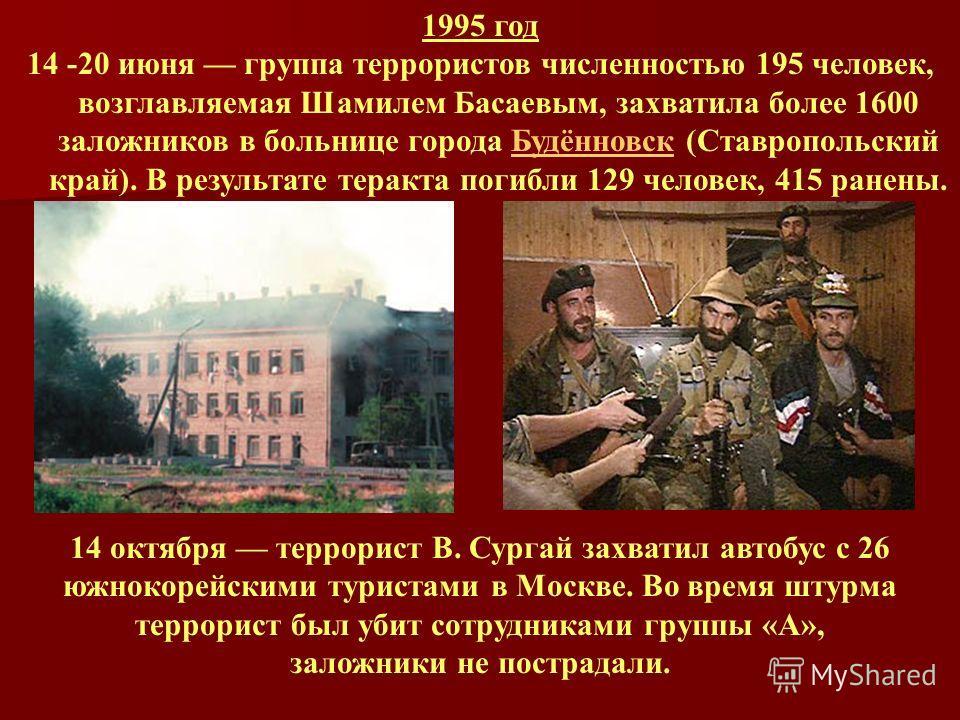 1995 год 14 -20 июня группа террористов численностью 195 человек, возглавляемая Шамилем Басаевым, захватила более 1600 заложников в больнице города Будённовск (Ставропольский край). В результате теракта погибли 129 человек, 415 ранены.Будённовск 14 о