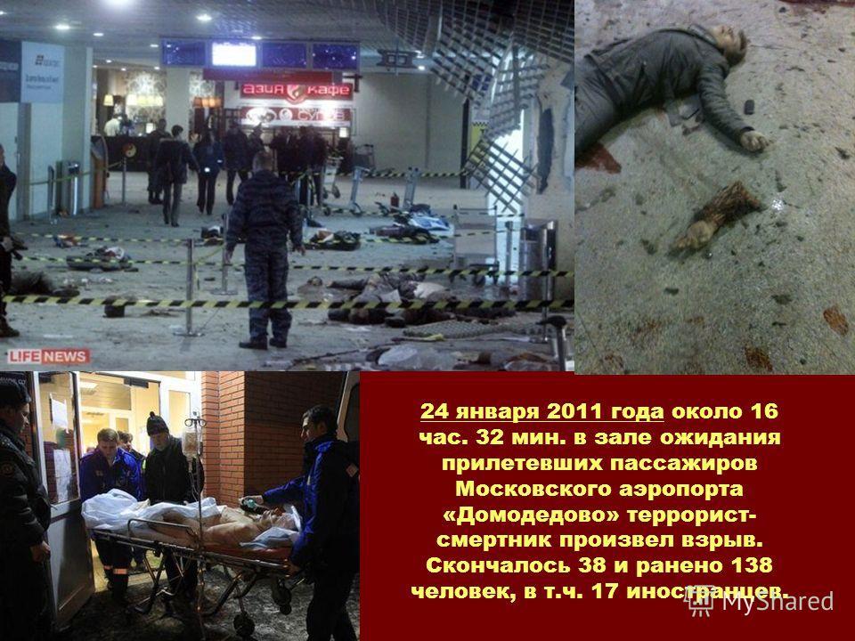 24 января 2011 года около 16 час. 32 мин. в зале ожидания прилетевших пассажиров Московского аэропорта «Домодедово» террорист- смертник произвел взрыв. Скончалось 38 и ранено 138 человек, в т.ч. 17 иностранцев.