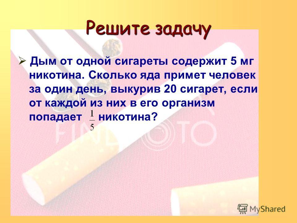 Решите задачу Дым от одной сигареты содержит 5 мг никотина. Сколько яда примет человек за один день, выкурив 20 сигарет, если от каждой из них в его организм попадает никотина?
