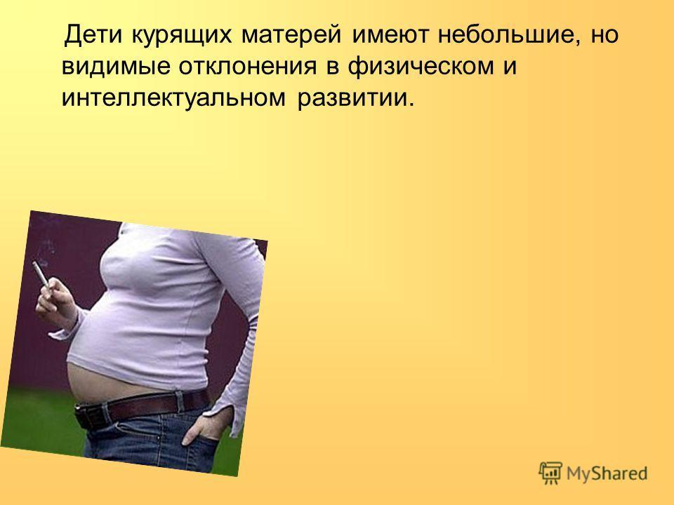 Дети курящих матерей имеют небольшие, но видимые отклонения в физическом и интеллектуальном развитии.