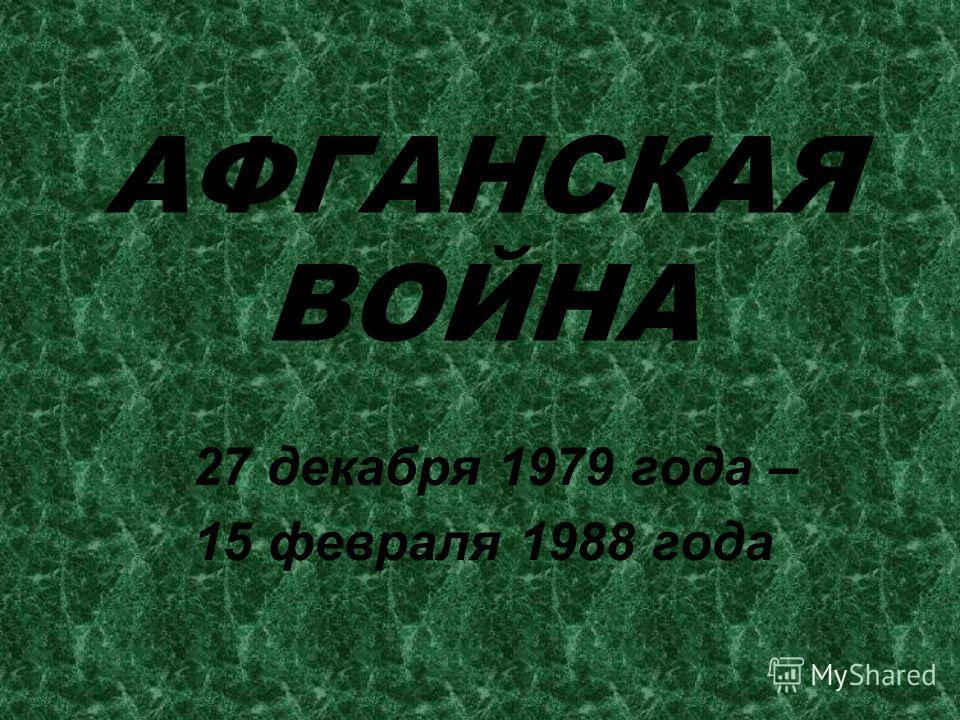 АФГАНСКАЯ ВОЙНА 27 декабря 1979 года – 15 февраля 1988 года