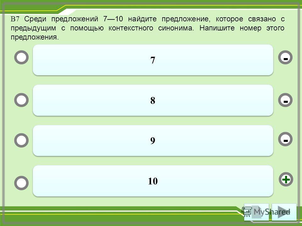 В7 Среди предложений 710 найдите предложение, которое связано с предыдущим с помощью контекстного синонима. Напишите номер этого предложения. 7 7 8 8 9 9 10 - - + -