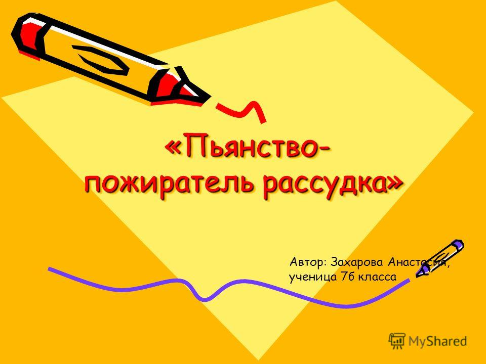 «Пьянство- пожиратель рассудка» «Пьянство- пожиратель рассудка» Автор: Захарова Анастасия, ученица 7б класса