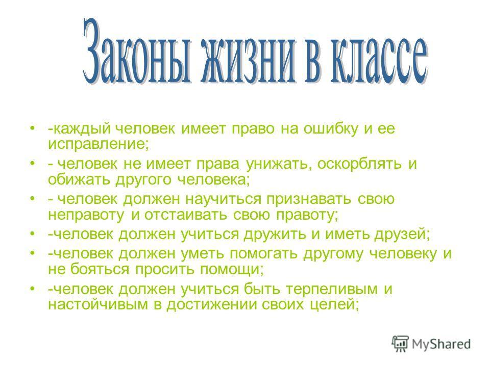 -каждый человек имеет право на ошибку и ее исправление; - человек не имеет права унижать, оскорблять и обижать другого человека; - человек должен научиться признавать свою неправоту и отстаивать свою правоту; -человек должен учиться дружить и иметь д