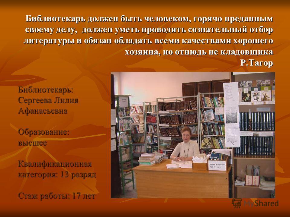 Библиотекарь должен быть человеком, горячо преданным своему делу, должен уметь проводить сознательный отбор литературы и обязан обладать всеми качествами хорошего хозяина, но отнюдь не кладовщика Р.Тагор Библиотекарь: Сергеева Лилия АфанасьевнаОбразо