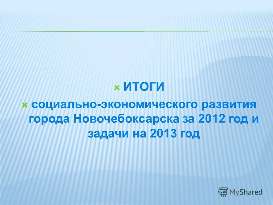 ИТОГИ социально-экономического развития города Новочебоксарска за 2012 год и задачи на 2013 год