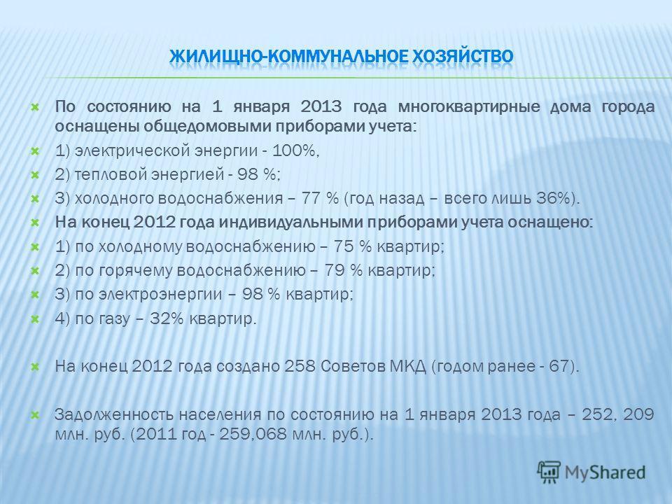 По состоянию на 1 января 2013 года многоквартирные дома города оснащены общедомовыми приборами учета: 1) электрической энергии - 100%, 2) тепловой энергией - 98 %; 3) холодного водоснабжения – 77 % (год назад – всего лишь 36%). На конец 2012 года инд