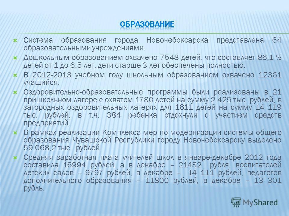 Система образования города Новочебоксарска представлена 64 образовательными учреждениями. Дошкольным образованием охвачено 7548 детей, что составляет 86,1 % детей от 1 до 6,5 лет, дети старше 3 лет обеспечены полностью. В 2012-2013 учебном году школь