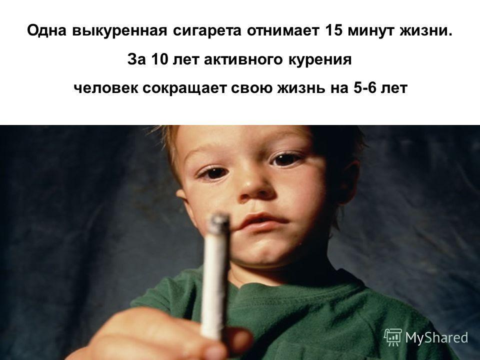 Одна выкуренная сигарета отнимает 15 минут жизни. За 10 лет активного курения человек сокращает свою жизнь на 5-6 лет