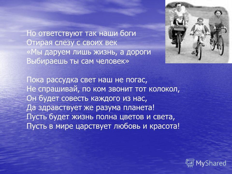 Но ответствуют так наши боги Отирая слезу с своих век «Мы даруем лишь жизнь, а дороги Выбираешь ты сам человек» Пока рассудка свет наш не погас, Не спрашивай, по ком звонит тот колокол, Он будет совесть каждого из нас, Да здравствует же разума планет