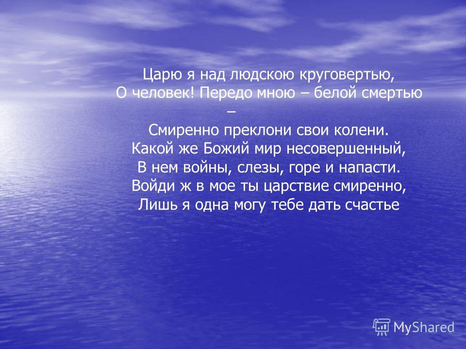 Царю я над людскою круговертью, О человек! Передо мною – белой смертью – Смиренно преклони свои колени. Какой же Божий мир несовершенный, В нем войны, слезы, горе и напасти. Войди ж в мое ты царствие смиренно, Лишь я одна могу тебе дать счастье