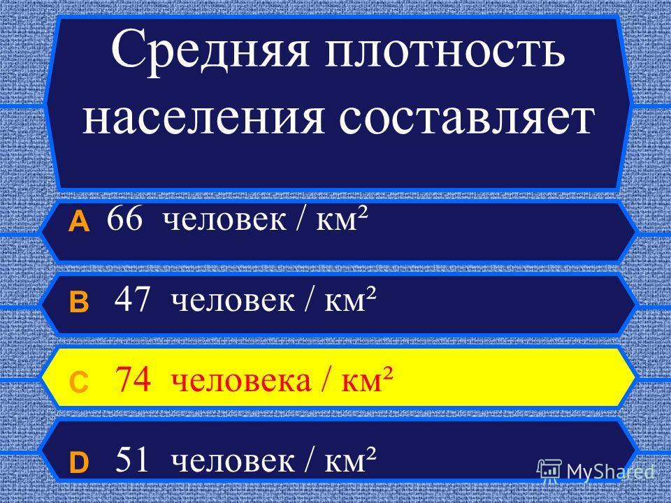 Средняя плотность населения составляет A 66 человек / км² B 47 человек / км² C 74 человека / км² D 51 человек / км²