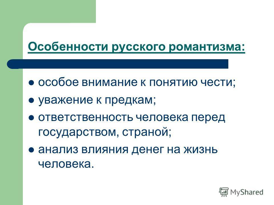 Особенности русского романтизма: особое внимание к понятию чести; уважение к предкам; ответственность человека перед государством, страной; анализ влияния денег на жизнь человека.