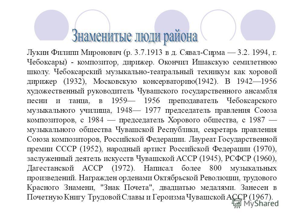 Лукин Филипп Миронович (р. 3.7.1913 в д. Сявал-Сирма 3.2. 1994, г. Чебоксары) - композитор, дирижер. Окончил Ишакскую семилетнюю школу. Чебоксарский музыкально-театральный техникум как хоровой дирижер (1932), Московскую консерваторию(1942). В 1942195
