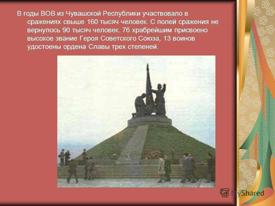 В годы ВОВ из Чувашской Республики участвовало в сражениях свыше 160 тысяч человек. С полей сражения не вернулось 90 тысяч человек. 76 храбрейшим присвоено высокое звание Героя Советского Союза, 13 воинов удостоены ордена Славы трех степеней.