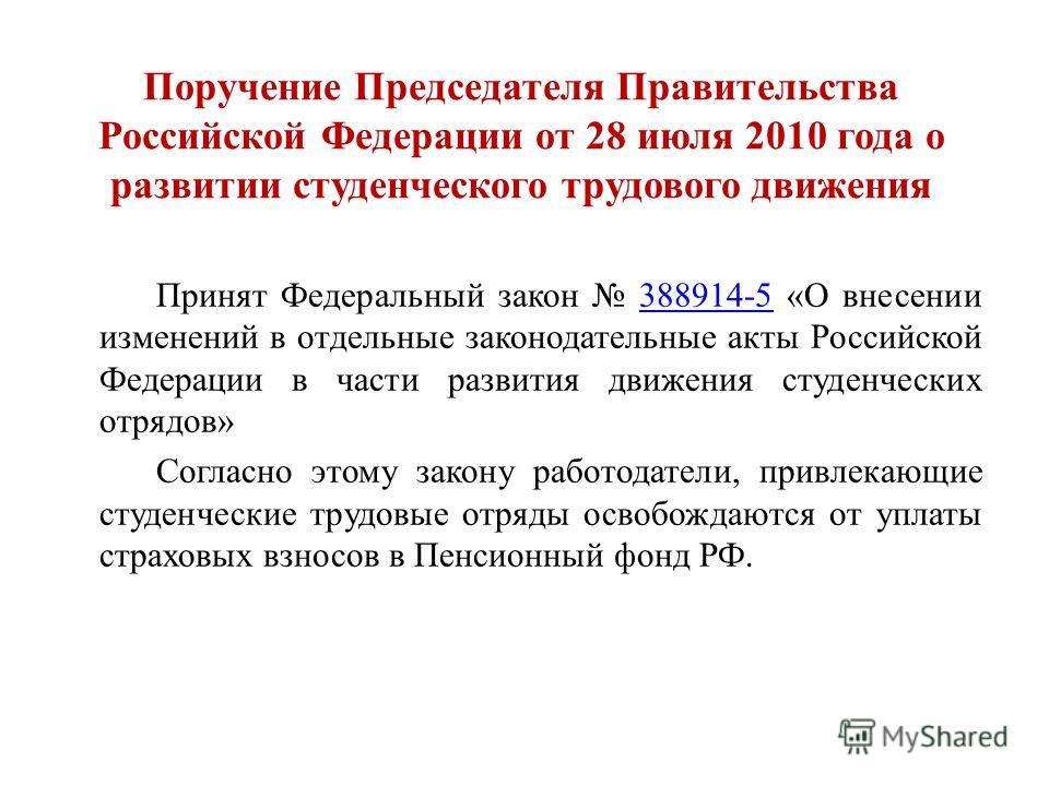 Поручение Председателя Правительства Российской Федерации от 28 июля 2010 года о развитии студенческого трудового движения Принят Федеральный закон 388914-5 «О внесении изменений в отдельные законодательные акты Российской Федерации в части развития