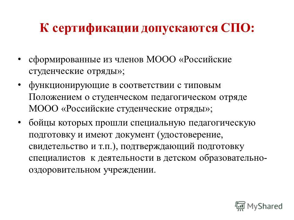 К сертификации допускаются СПО: сформированные из членов МООО «Российские студенческие отряды»; функционирующие в соответствии с типовым Положением о студенческом педагогическом отряде МООО «Российские студенческие отряды»; бойцы которых прошли специ