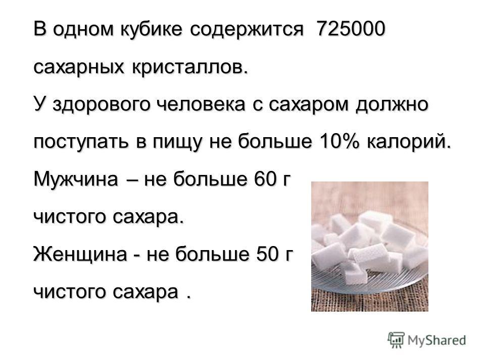 В одном кубике содержится 725000 сахарных кристаллов. У здорового человека с сахаром должно поступать в пищу не больше 10% калорий. Мужчина – не больше 60 г чистого сахара. Женщина - не больше 50 г чистого сахара.