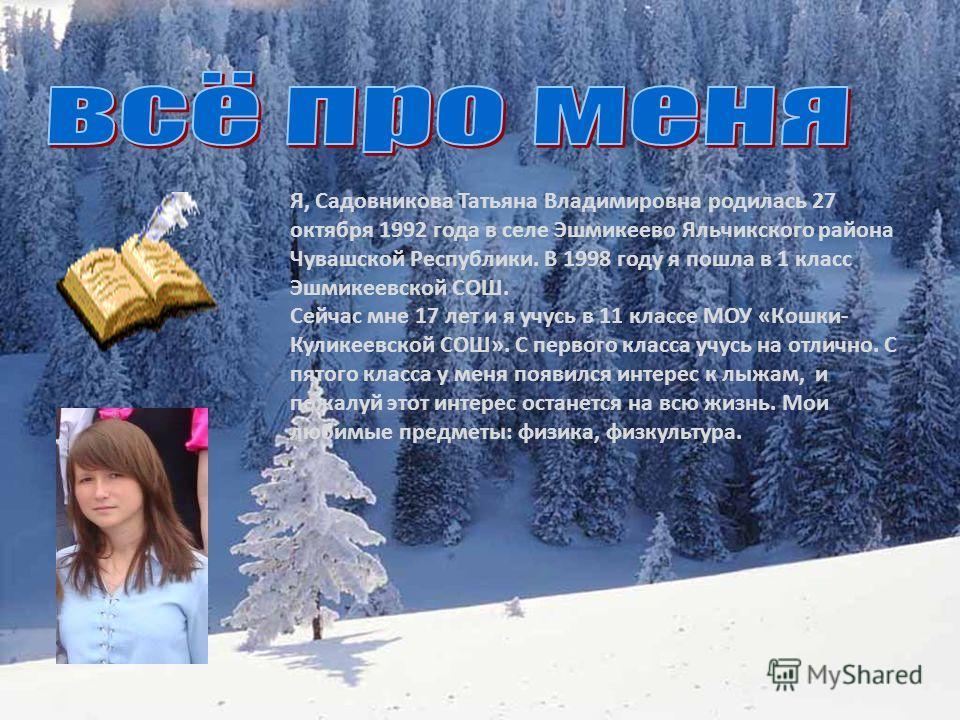 Я, Садовникова Татьяна Владимировна родилась 27 октября 1992 года в селе Эшмикеево Яльчикского района Чувашской Республики. В 1998 году я пошла в 1 класс Эшмикеевской СОШ. Сейчас мне 17 лет и я учусь в 11 классе МОУ «Кошки- Куликеевской СОШ». С перво