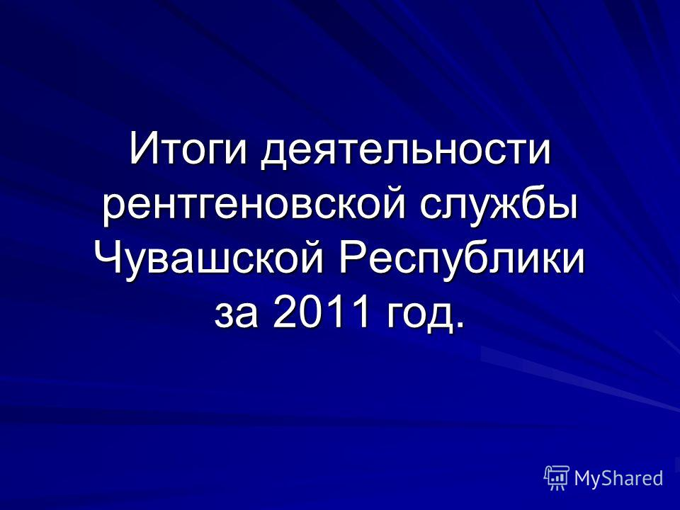 Итоги деятельности рентгеновской службы Чувашской Республики за 2011 год.