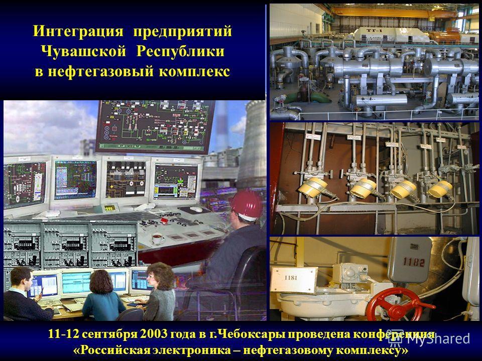 Интеграция предприятий Чувашской Республики в нефтегазовый комплекс 11-12 сентября 2003 года в г.Чебоксары проведена конференция «Российская электроника – нефтегазовому комплексу»
