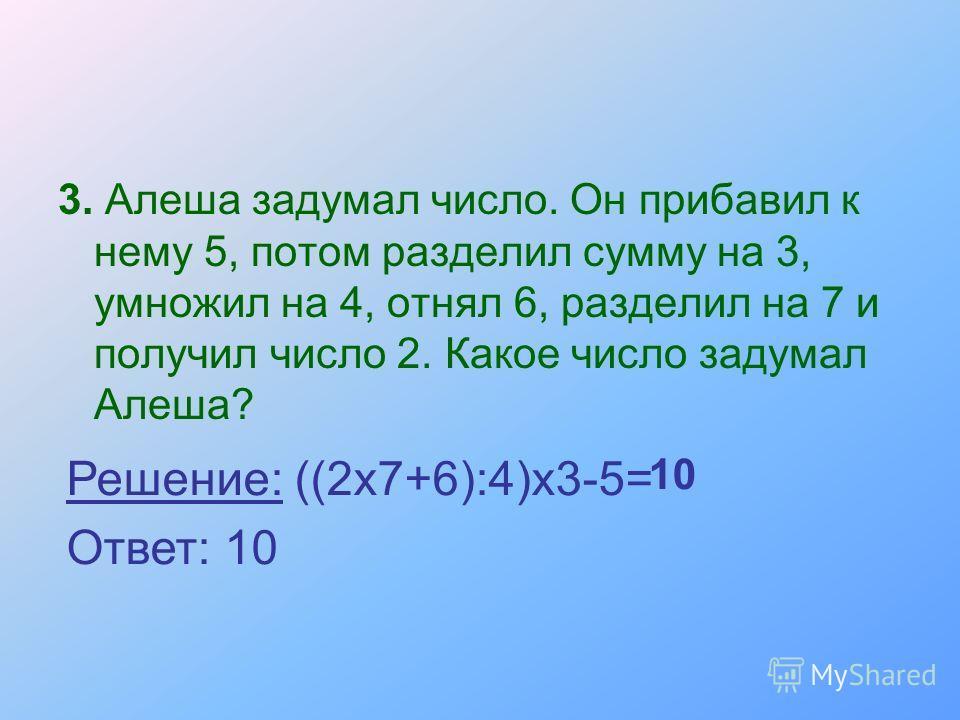 3. Алеша задумал число. Он прибавил к нему 5, потом разделил сумму на 3, умножил на 4, отнял 6, разделил на 7 и получил число 2. Какое число задумал Алеша? Решение: ((2х7+6):4)х3-5= Ответ: 10 10
