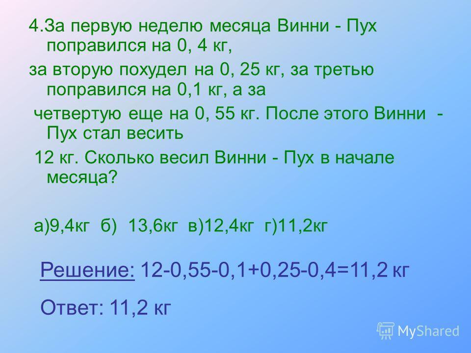 4.За первую неделю месяца Винни - Пух поправился на 0, 4 кг, за вторую похудел на 0, 25 кг, за третью поправился на 0,1 кг, а за четвертую еще на 0, 55 кг. После этого Винни - Пух стал весить 12 кг. Сколько весил Винни - Пух в начале месяца? а)9,4кг