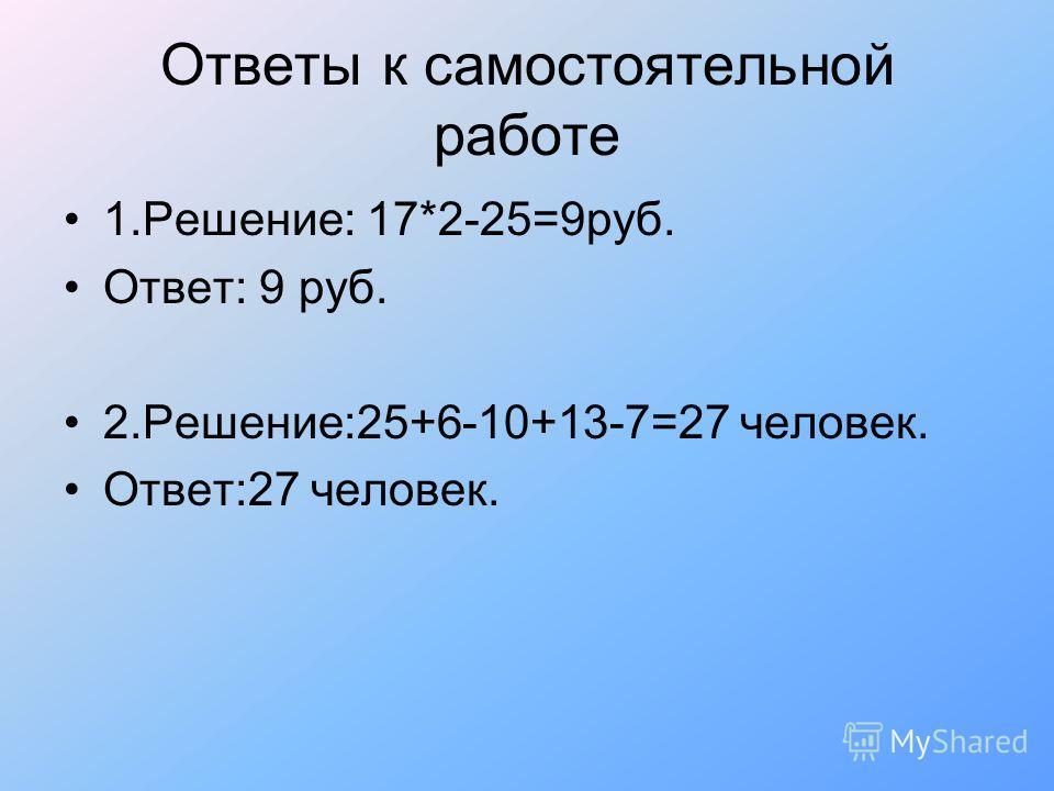 Ответы к самостоятельной работе 1.Решение: 17*2-25=9руб. Ответ: 9 руб. 2.Решение:25+6-10+13-7=27 человек. Ответ:27 человек.