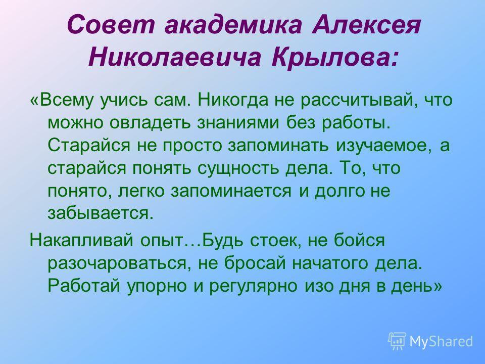 Совет академика Алексея Николаевича Крылова: «Всему учись сам. Никогда не рассчитывай, что можно овладеть знаниями без работы. Старайся не просто запоминать изучаемое, а старайся понять сущность дела. То, что понято, легко запоминается и долго не заб
