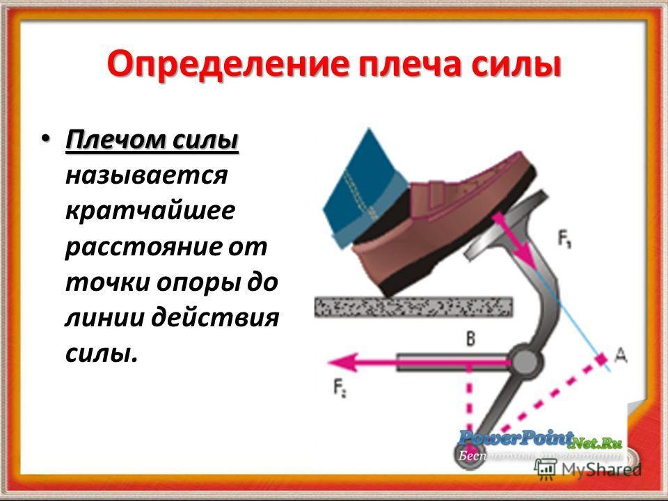 Определение плеча силы Плечом силы Плечом силы называется кратчайшее расстояние от точки опоры до линии действия силы.