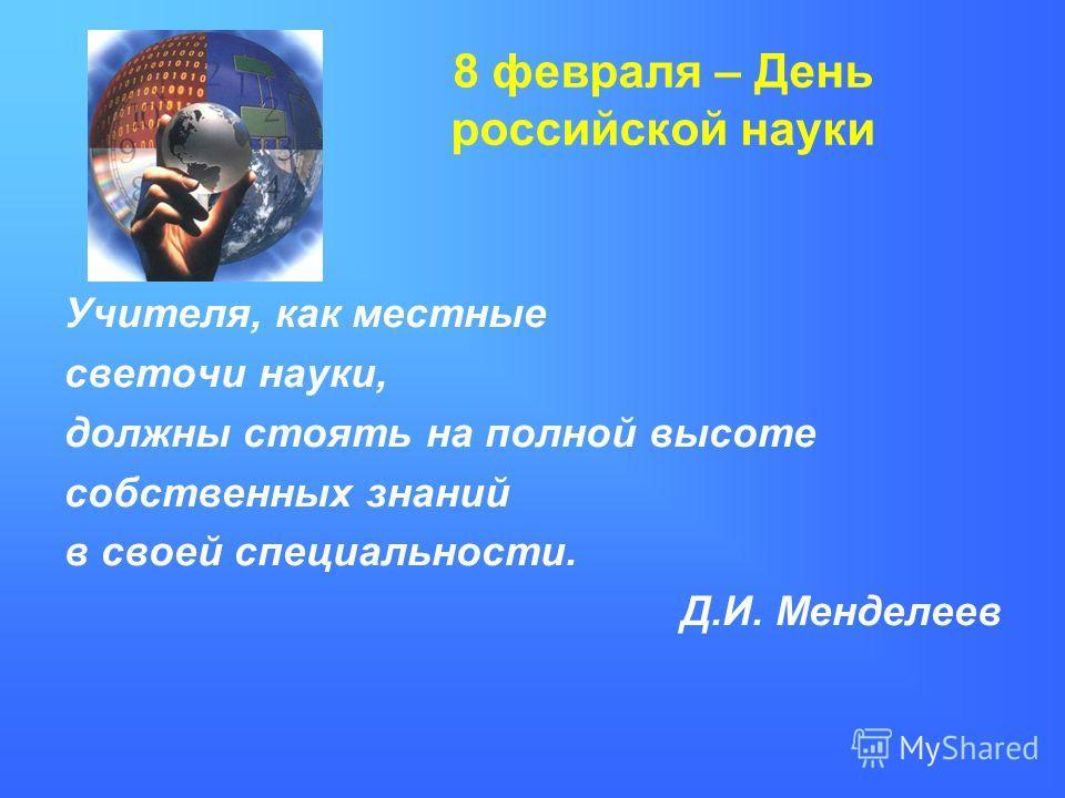 8 февраля – День российской науки Учителя, как местные светочи науки, должны стоять на полной высоте собственных знаний в своей специальности. Д.И. Менделеев