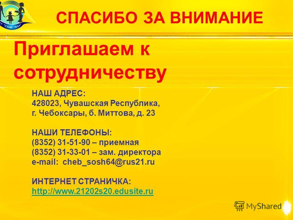 СПАСИБО ЗА ВНИМАНИЕ Приглашаем к сотрудничеству НАШ АДРЕС: 428023, Чувашская Республика, г. Чебоксары, б. Миттова, д. 23 НАШИ ТЕЛЕФОНЫ: (8352) 31-51-90 – приемная (8352) 31-33-01 – зам. директора e-mail: cheb_sosh64@rus21.ru ИНТЕРНЕТ СТРАНИЧКА: http: