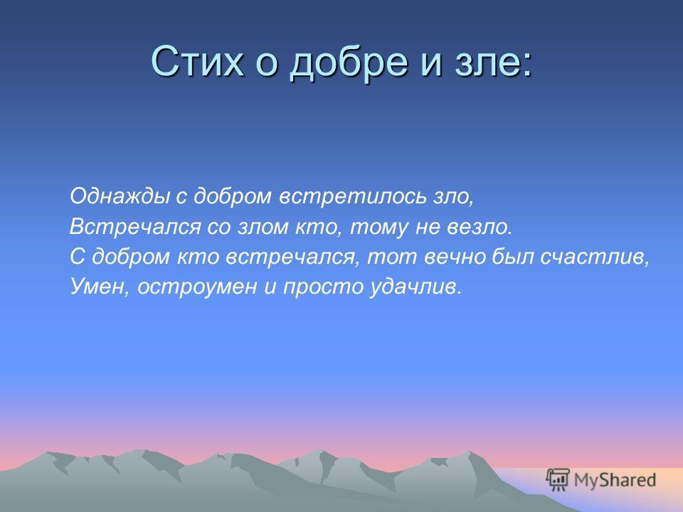 Стих о добре и зле: Однажды с добром встретилось зло, Встречался со злом кто, тому не везло. С добром кто встречался, тот вечно был счастлив, Умен, остроумен и просто удачлив.