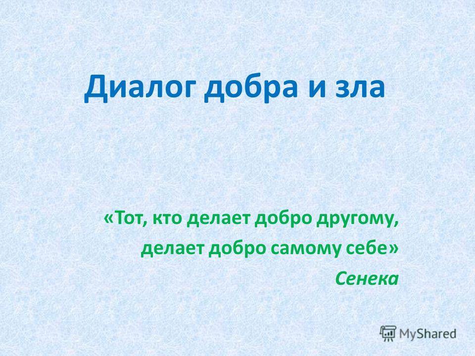 Диалог добра и зла «Тот, кто делает добро другому, делает добро самому себе» Сенека