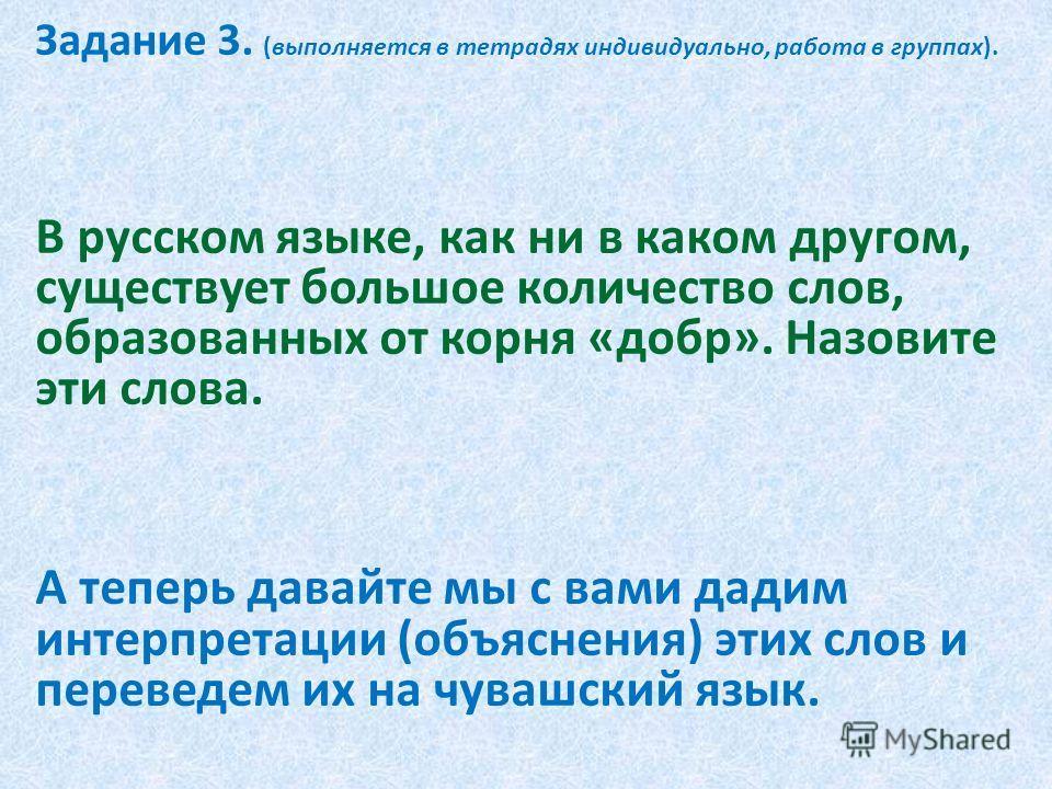 Задание 3. (выполняется в тетрадях индивидуально, работа в группах). В русском языке, как ни в каком другом, существует большое количество слов, образованных от корня «добр». Назовите эти слова. А теперь давайте мы с вами дадим интерпретации (объясне