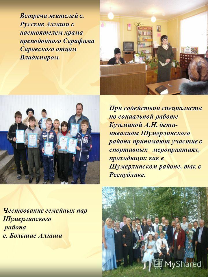 При содействии специалиста по социальной работе Кузьминой А.Н. дети- инвалиды Шумерлинского района принимают участие в спортивных мероприятиях, проходящих как в Шумерлинском районе, так в Республике. Встреча жителей с. Русские Алгаши с настоятелем хр