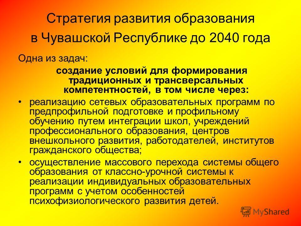 Стратегия развития образования в Чувашской Республике до 2040 года Одна из задач: создание условий для формирования традиционных и трансверсальных компетентностей, в том числе через: реализацию сетевых образовательных программ по предпрофильной подго