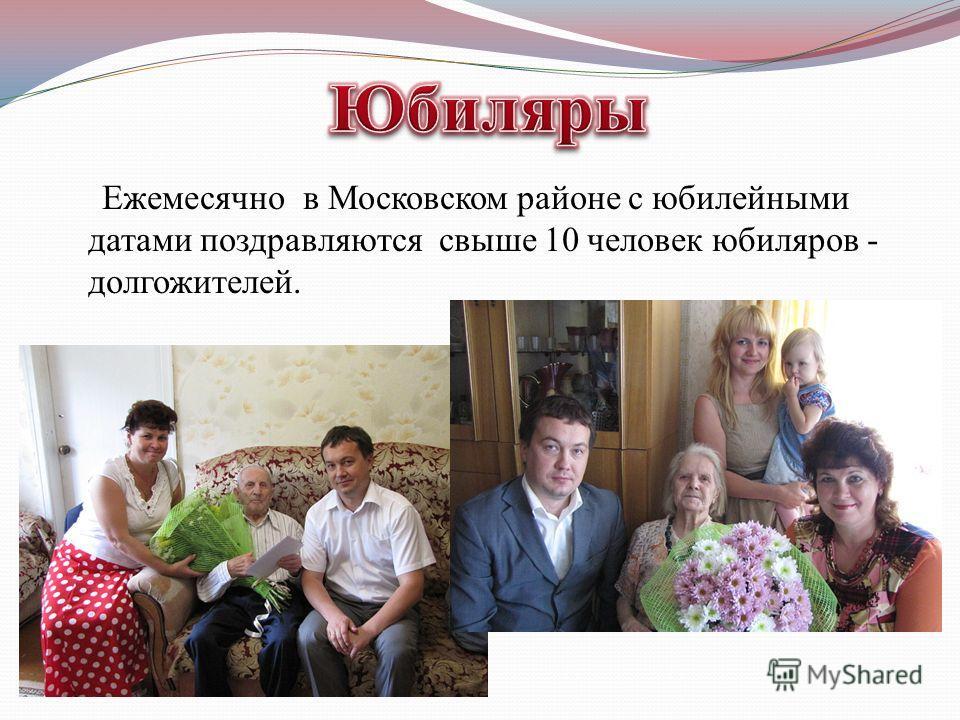 Ежемесячно в Московском районе с юбилейными датами поздравляются свыше 10 человек юбиляров - долгожителей.