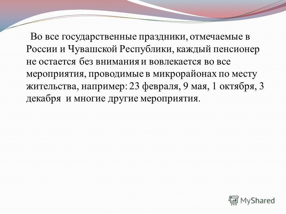 Во все государственные праздники, отмечаемые в России и Чувашской Республики, каждый пенсионер не остается без внимания и вовлекается во все мероприятия, проводимые в микрорайонах по месту жительства, например: 23 февраля, 9 мая, 1 октября, 3 декабря