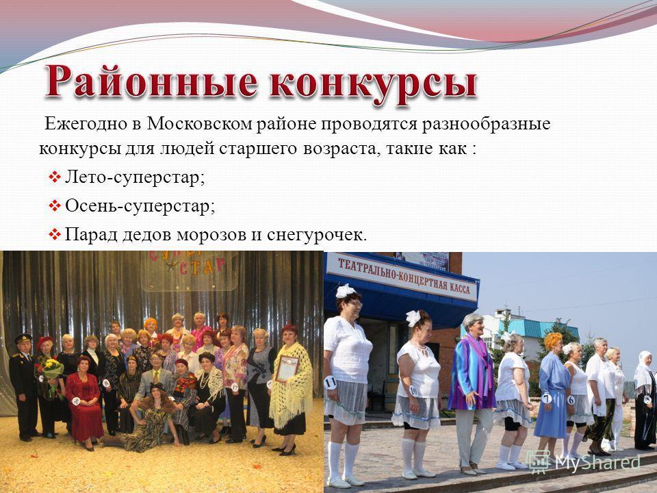 Ежегодно в Московском районе проводятся разнообразные конкурсы для людей старшего возраста, такие как : Лето-суперстар; Осень-суперстар; Парад дедов морозов и снегурочек.