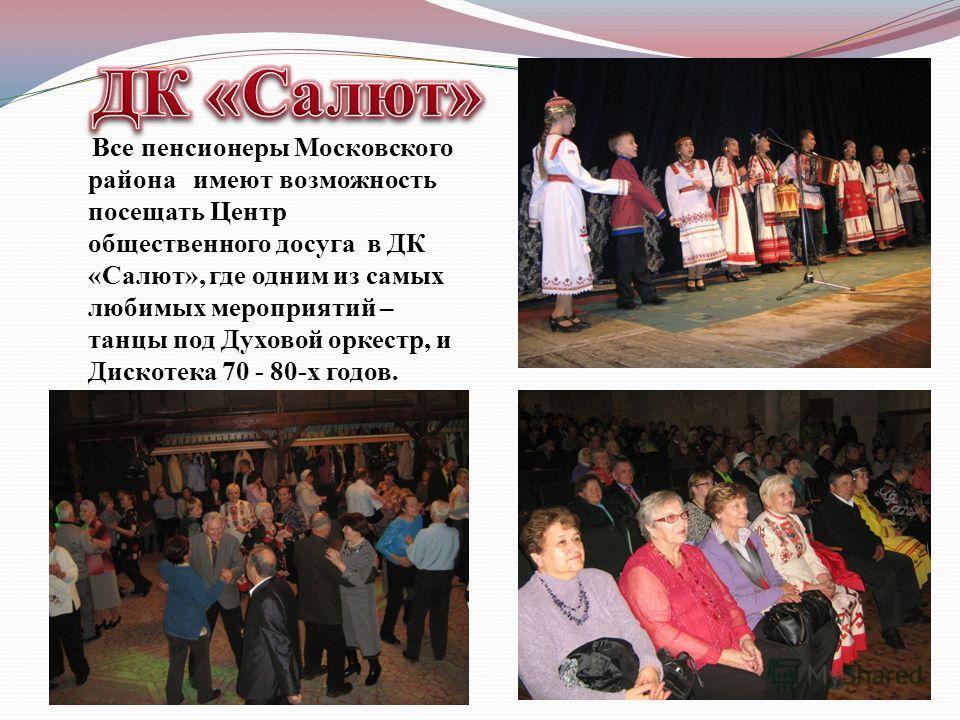 Все пенсионеры Московского района имеют возможность посещать Центр общественного досуга в ДК «Салют», где одним из самых любимых мероприятий – танцы под Духовой оркестр, и Дискотека 70 - 80-х годов.