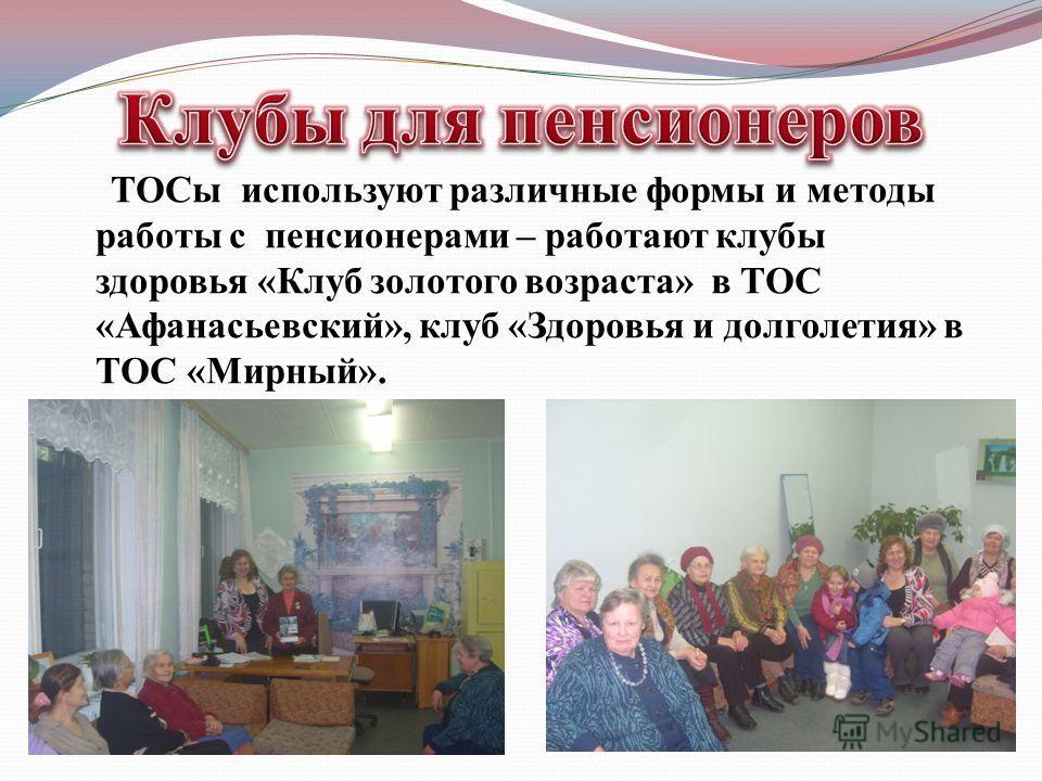 ТОСы используют различные формы и методы работы с пенсионерами – работают клубы здоровья «Клуб золотого возраста» в ТОС «Афанасьевский», клуб «Здоровья и долголетия» в ТОС «Мирный».