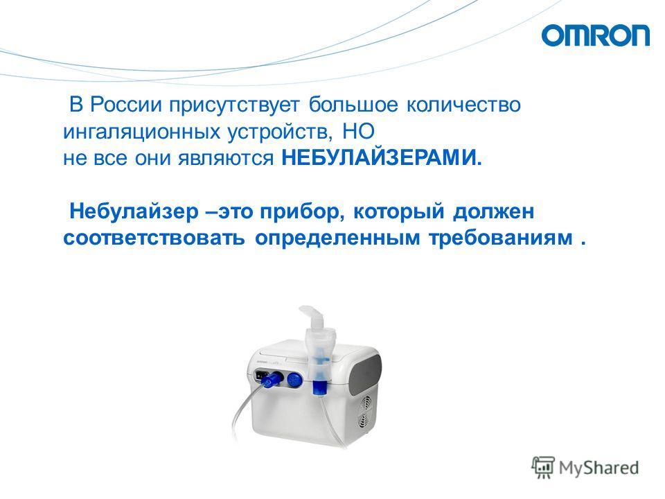 В России присутствует большое количество ингаляционных устройств, НО не все они являются НЕБУЛАЙЗЕРАМИ. Небулайзер –это прибор, который должен соответствовать определенным требованиям.