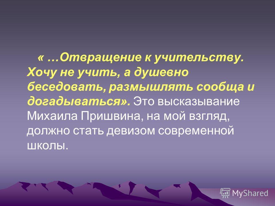 « …Отвращение к учительству. Хочу не учить, а душевно беседовать, размышлять сообща и догадываться». Это высказывание Михаила Пришвина, на мой взгляд, должно стать девизом современной школы.